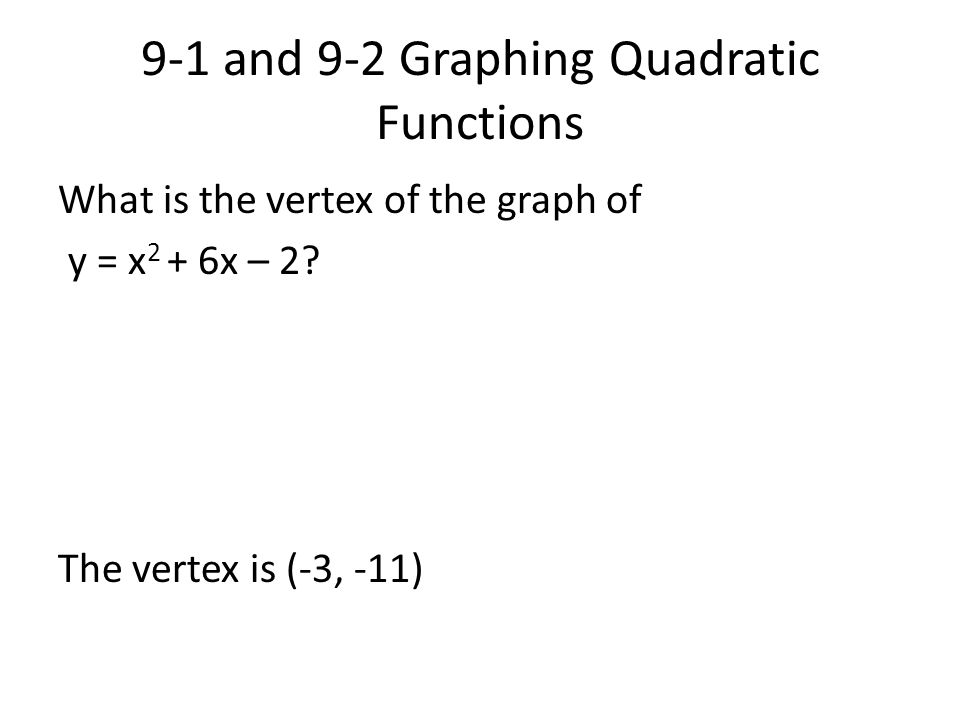 9-1 and 9-2 Graphing Quadratic Functions What is the vertex of the graph of y = x 2 + 6x – 2? The vertex is (-3, -11)
