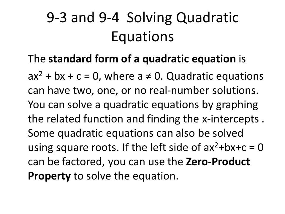 9-3 and 9-4 Solving Quadratic Equations The standard form of a quadratic equation is ax 2 + bx + c = 0, where a ≠ 0. Quadratic equations can have two,