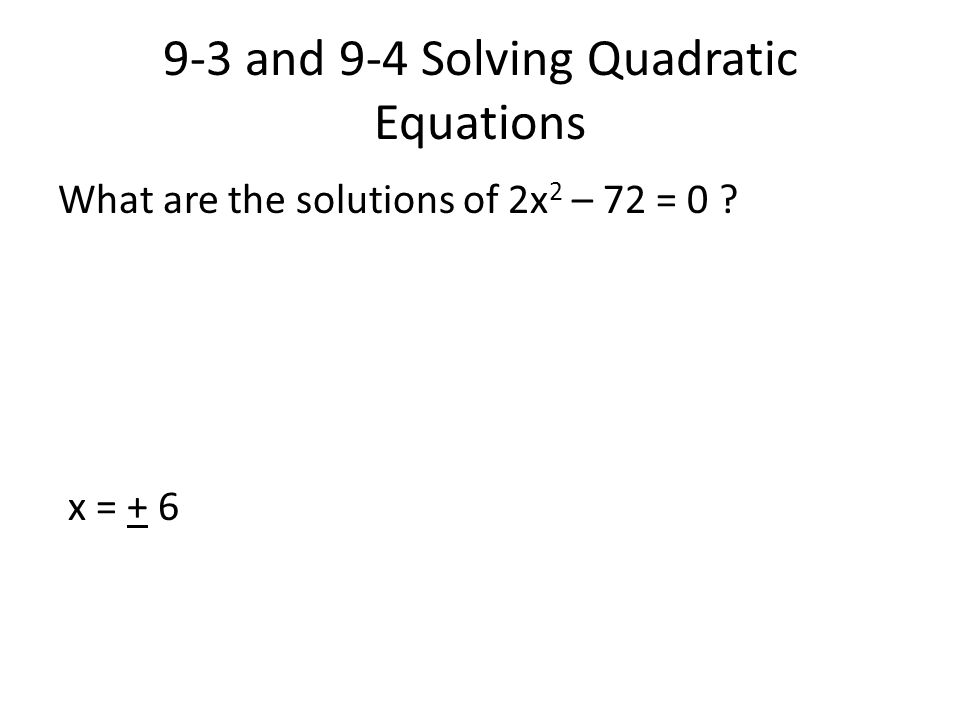 9-3 and 9-4 Solving Quadratic Equations What are the solutions of 2x 2 – 72 = 0 ? x = + 6
