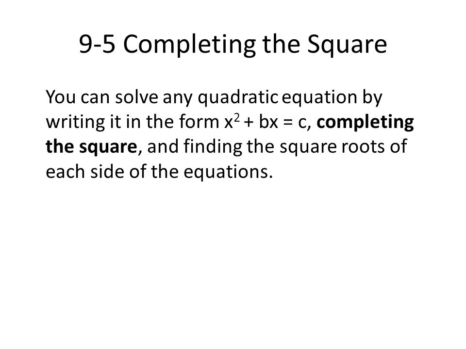 9-5 Completing the Square You can solve any quadratic equation by writing it in the form x 2 + bx = c, completing the square, and finding the square r