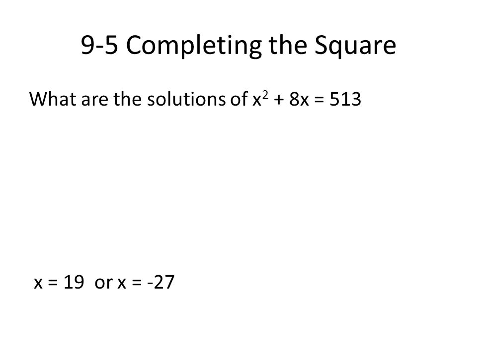 9-5 Completing the Square What are the solutions of x 2 + 8x = 513 x = 19 or x = -27
