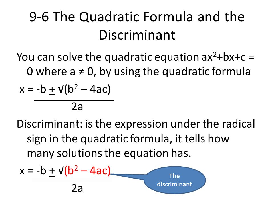9-6 The Quadratic Formula and the Discriminant You can solve the quadratic equation ax 2 +bx+c = 0 where a ≠ 0, by using the quadratic formula x = -b