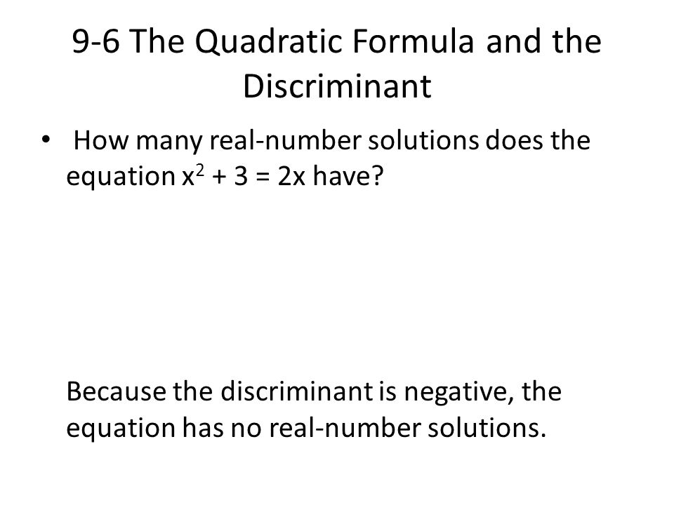 9-6 The Quadratic Formula and the Discriminant How many real-number solutions does the equation x 2 + 3 = 2x have? Because the discriminant is negativ