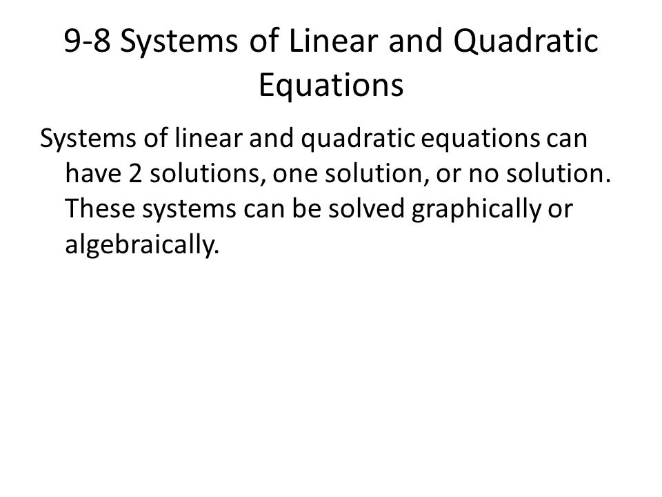 9-8 Systems of Linear and Quadratic Equations Systems of linear and quadratic equations can have 2 solutions, one solution, or no solution. These syst