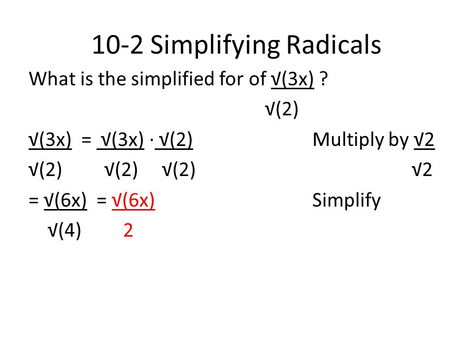 10-2 Simplifying Radicals What is the simplified for of √(3x) ? √(2) √(3x) = √(3x) ∙ √(2)Multiply by √2 √(2) √(2) √(2) √2 = √(6x) = √(6x)Simplify √(4)