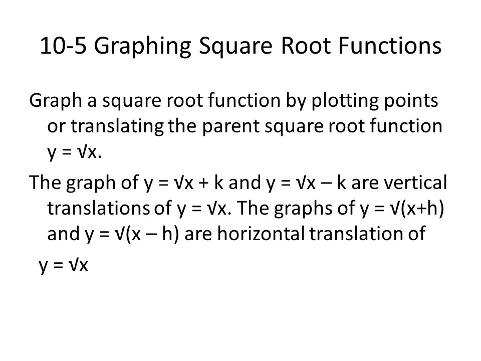 10-5 Graphing Square Root Functions Graph a square root function by plotting points or translating the parent square root function y = √x. The graph o