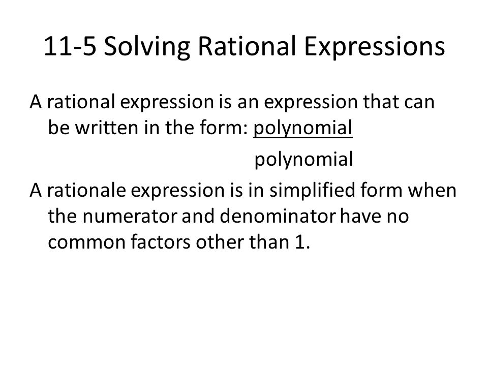 11-5 Solving Rational Expressions A rational expression is an expression that can be written in the form: polynomial polynomial A rationale expression