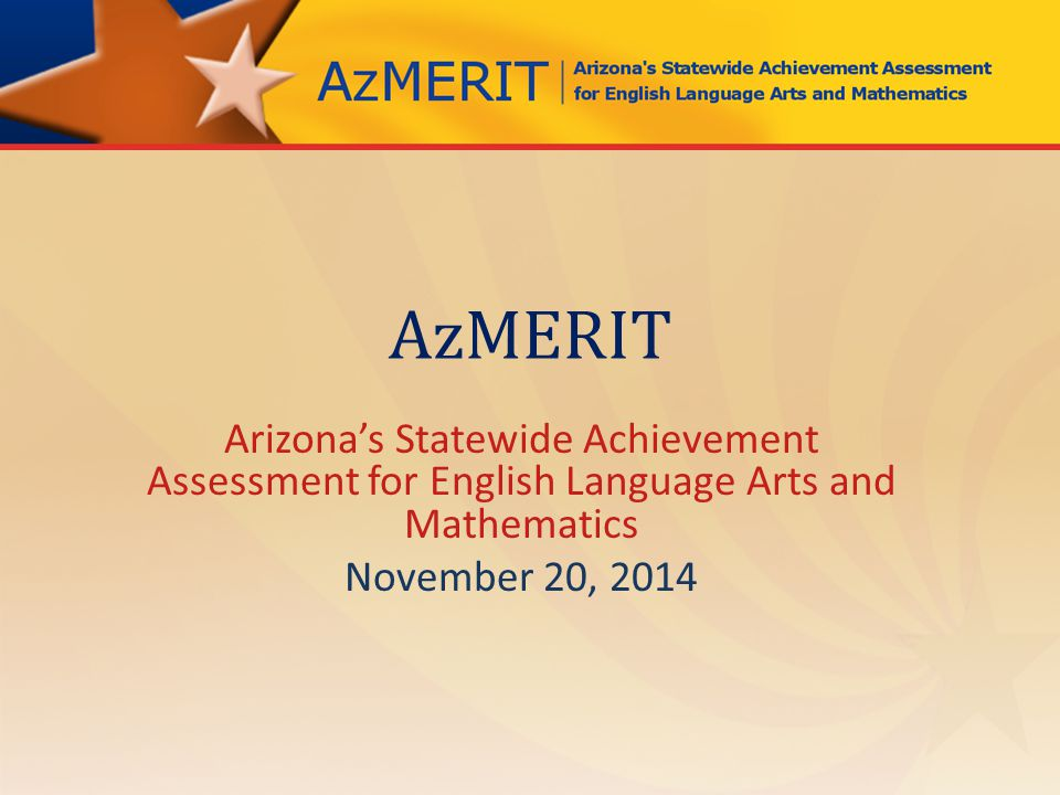 Spring 2015 – Test Window AzMERIT testing times are shorter than AIMS – Details about testing sessions and scheduling to come Spring 2015 AzMERIT results available after the start of school year 2015-2016 – In future, results available before end of school year.