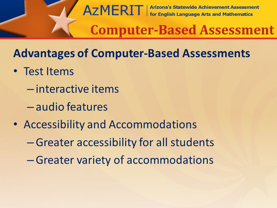Advantages of Computer-Based Assessments Test Items – interactive items – audio features Accessibility and Accommodations – Greater accessibility for all students – Greater variety of accommodations Computer-Based Assessment