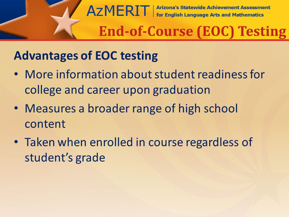 Advantages of EOC testing More information about student readiness for college and career upon graduation Measures a broader range of high school content Taken when enrolled in course regardless of student's grade End-of-Course (EOC) Testing