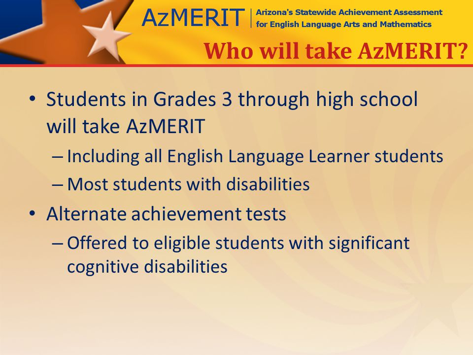 Students in Grades 3 through high school will take AzMERIT – Including all English Language Learner students – Most students with disabilities Alternate achievement tests – Offered to eligible students with significant cognitive disabilities Who will take AzMERIT