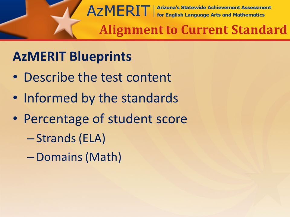 AzMERIT Blueprints Describe the test content Informed by the standards Percentage of student score – Strands (ELA) – Domains (Math) Alignment to Current Standard