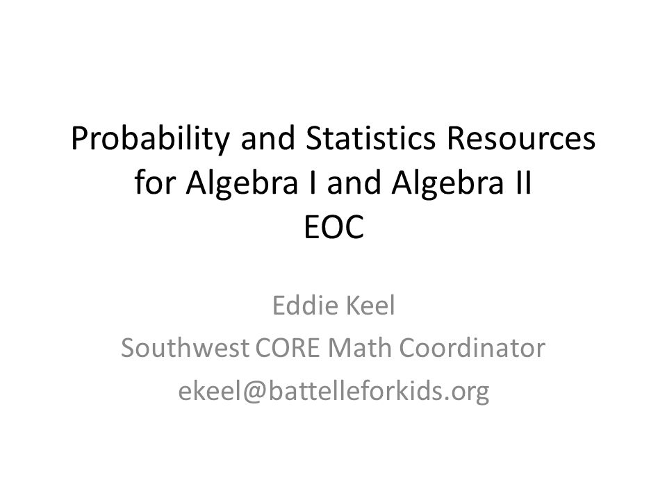 Probability and Statistics Resources for Algebra I and Algebra II EOC Eddie Keel Southwest CORE Math Coordinator ekeel@battelleforkids.org