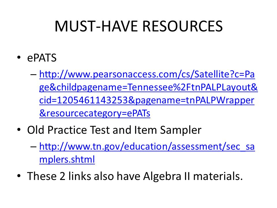 MUST-HAVE RESOURCES ePATS – http://www.pearsonaccess.com/cs/Satellite c=Pa ge&childpagename=Tennessee%2FtnPALPLayout& cid=1205461143253&pagename=tnPALPWrapper &resourcecategory=ePATs http://www.pearsonaccess.com/cs/Satellite c=Pa ge&childpagename=Tennessee%2FtnPALPLayout& cid=1205461143253&pagename=tnPALPWrapper &resourcecategory=ePATs Old Practice Test and Item Sampler – http://www.tn.gov/education/assessment/sec_sa mplers.shtml http://www.tn.gov/education/assessment/sec_sa mplers.shtml These 2 links also have Algebra II materials.