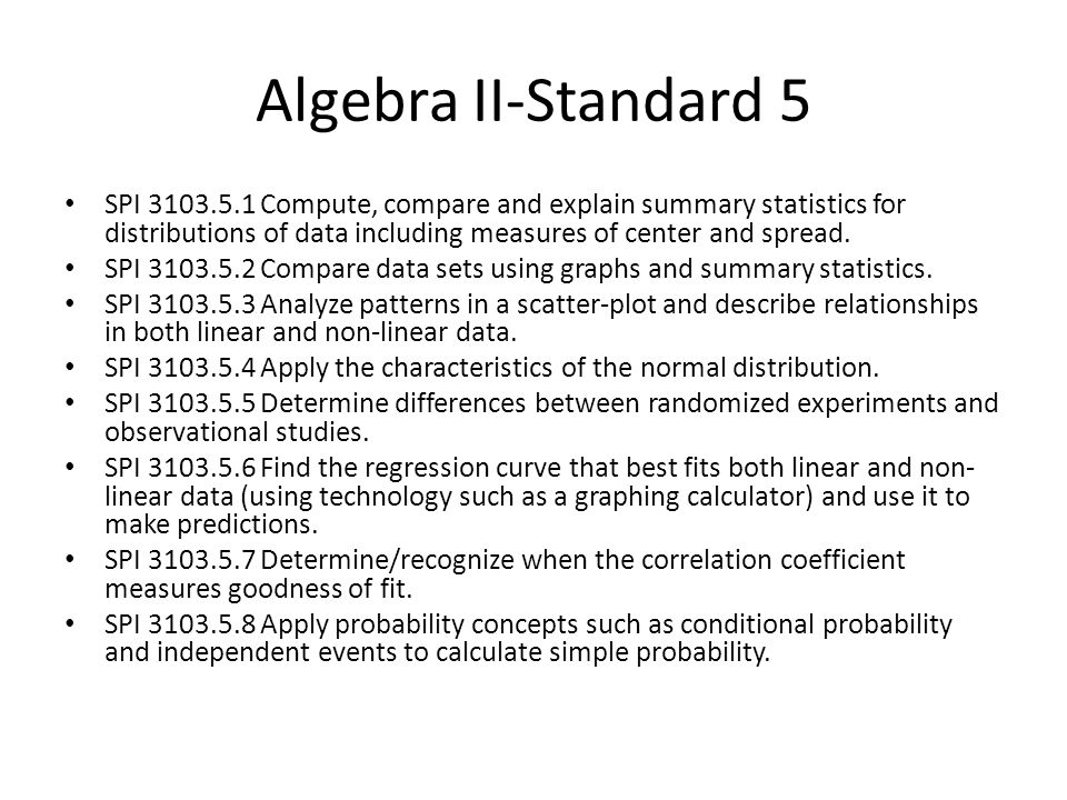 Algebra II-Standard 5 SPI 3103.5.1 Compute, compare and explain summary statistics for distributions of data including measures of center and spread.