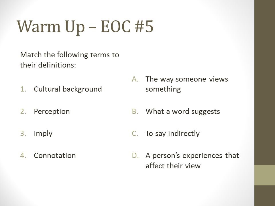 Warm Up – EOC #5 Match the following terms to their definitions: 1.Cultural background 2.Perception 3.Imply 4.Connotation A.The way someone views something B.What a word suggests C.To say indirectly D.A person's experiences that affect their view