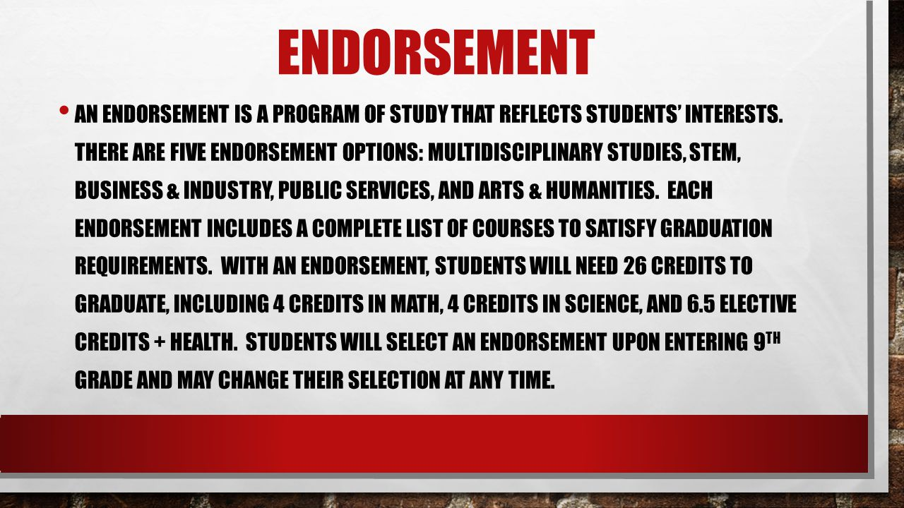 ENDORSEMENT AN ENDORSEMENT IS A PROGRAM OF STUDY THAT REFLECTS STUDENTS' INTERESTS. THERE ARE FIVE ENDORSEMENT OPTIONS: MULTIDISCIPLINARY STUDIES, STE