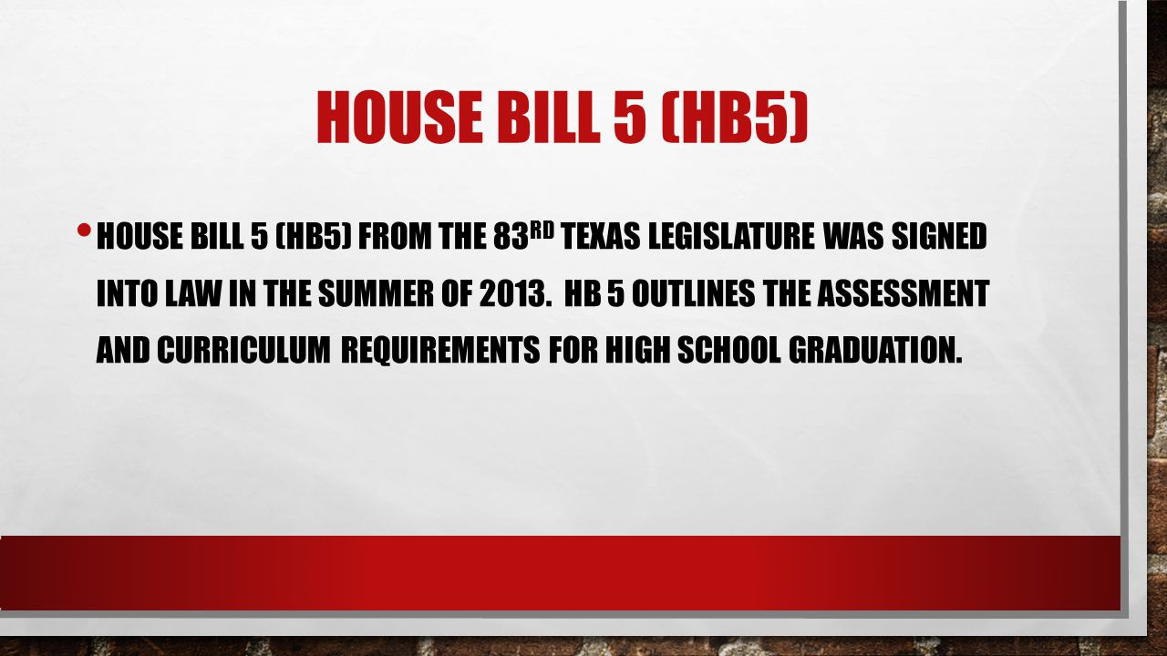 HOUSE BILL 5 (HB5) HOUSE BILL 5 (HB5) FROM THE 83 RD TEXAS LEGISLATURE WAS SIGNED INTO LAW IN THE SUMMER OF 2013. HB 5 OUTLINES THE ASSESSMENT AND CUR