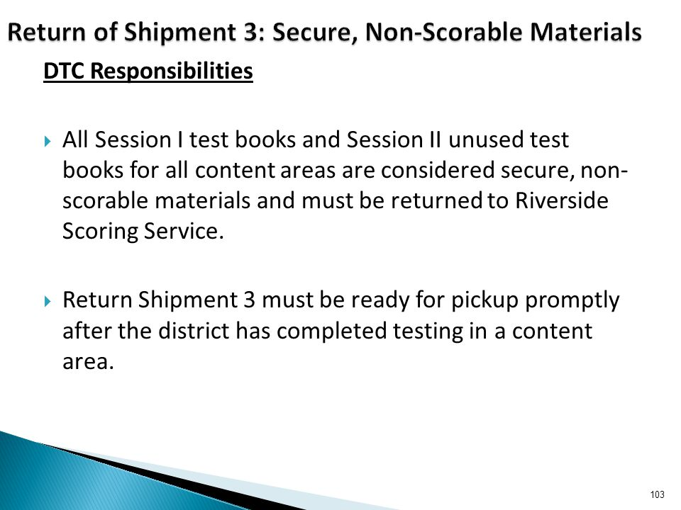 DTC Responsibilities  All Session I test books and Session II unused test books for all content areas are considered secure, non- scorable materials and must be returned to Riverside Scoring Service.