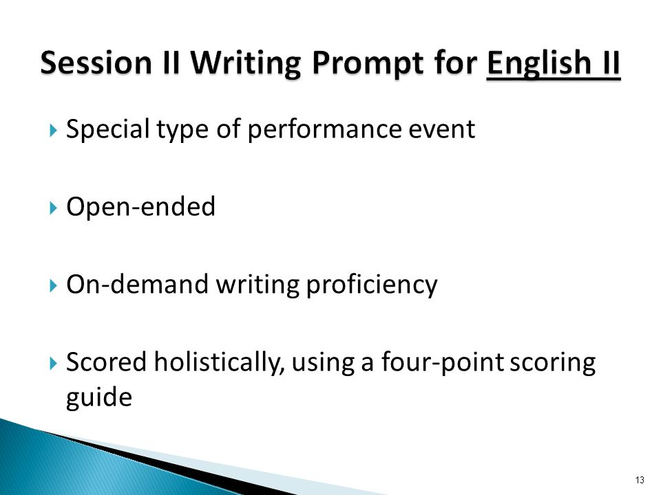  Special type of performance event  Open-ended  On-demand writing proficiency  Scored holistically, using a four-point scoring guide 13