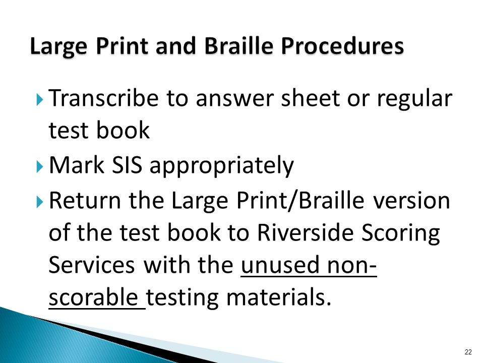  Transcribe to answer sheet or regular test book  Mark SIS appropriately  Return the Large Print/Braille version of the test book to Riverside Scoring Services with the unused non- scorable testing materials.