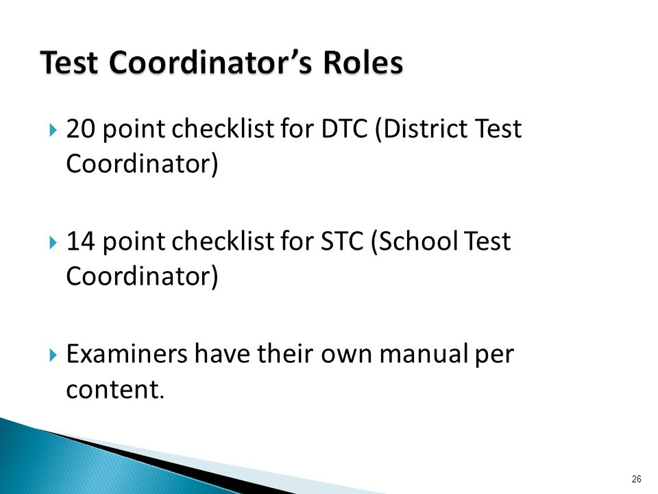  20 point checklist for DTC (District Test Coordinator)  14 point checklist for STC (School Test Coordinator)  Examiners have their own manual per content.