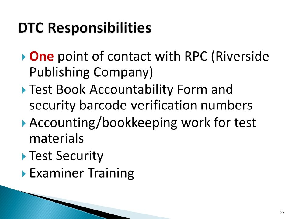  One point of contact with RPC (Riverside Publishing Company)  Test Book Accountability Form and security barcode verification numbers  Accounting/
