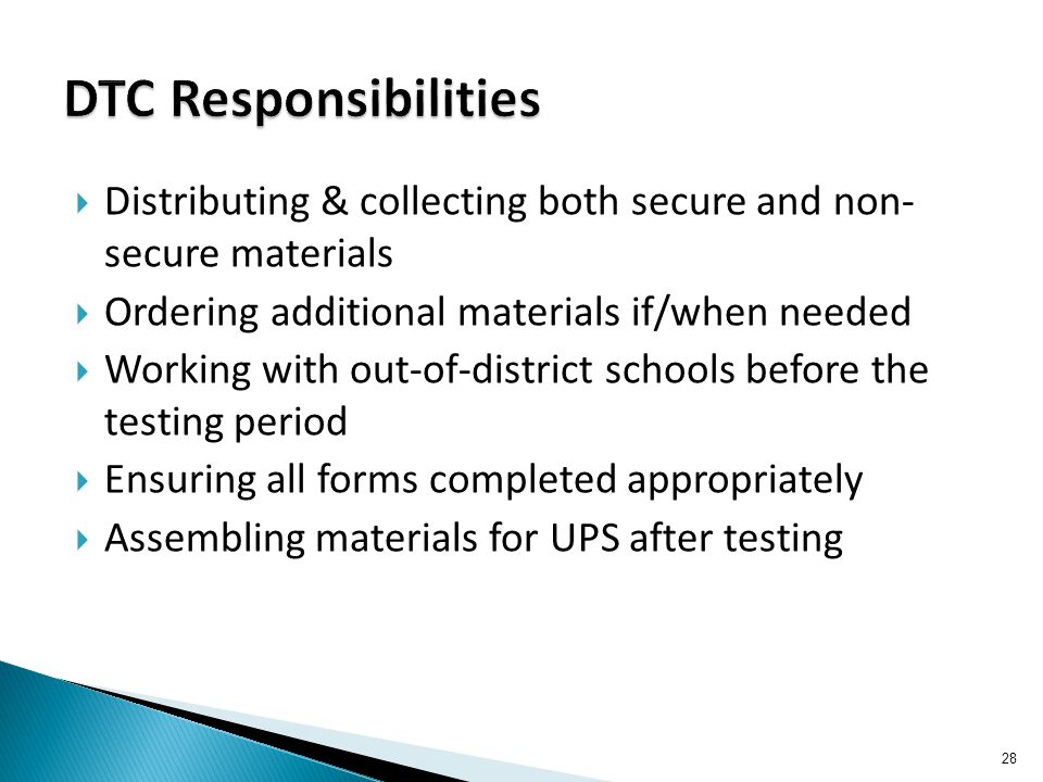  Distributing & collecting both secure and non- secure materials  Ordering additional materials if/when needed  Working with out-of-district schools before the testing period  Ensuring all forms completed appropriately  Assembling materials for UPS after testing 28