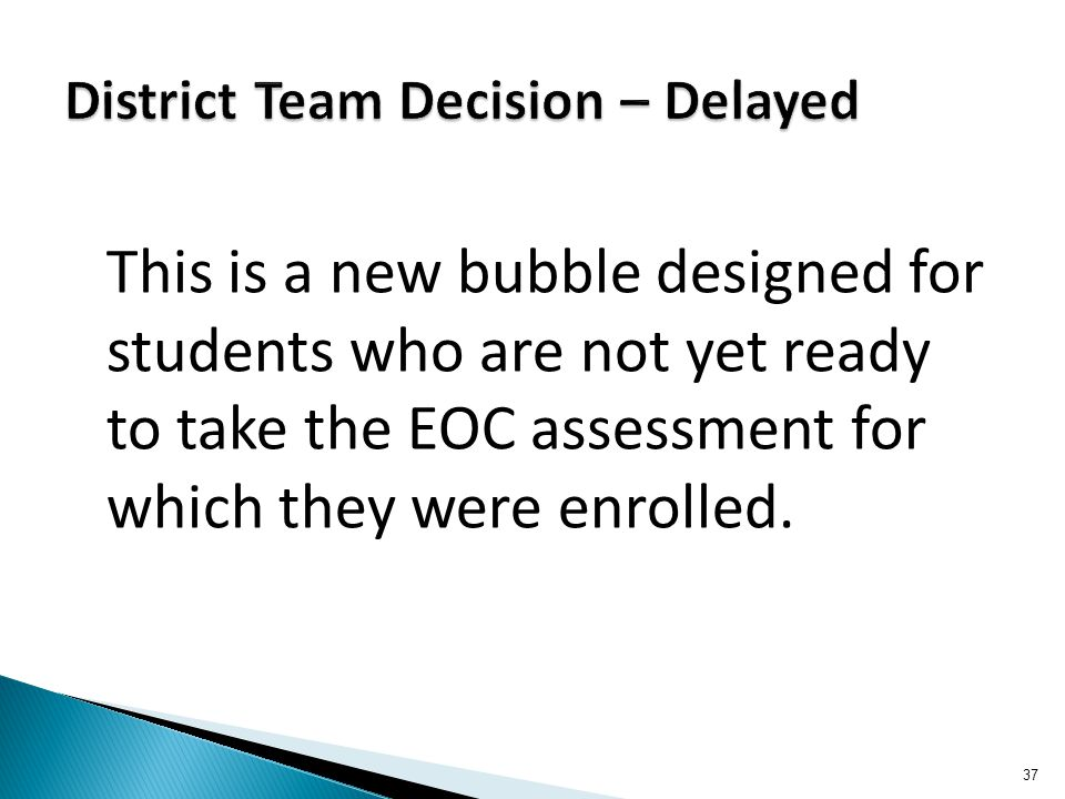 This is a new bubble designed for students who are not yet ready to take the EOC assessment for which they were enrolled. 37