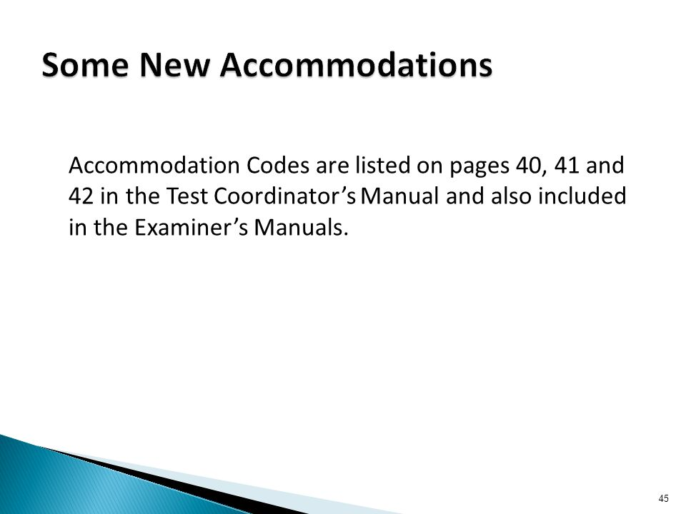 Accommodation Codes are listed on pages 40, 41 and 42 in the Test Coordinator's Manual and also included in the Examiner's Manuals. 45