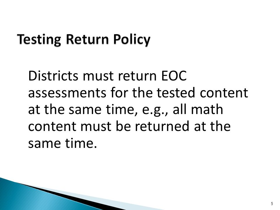 Districts must return EOC assessments for the tested content at the same time, e.g., all math content must be returned at the same time. 5