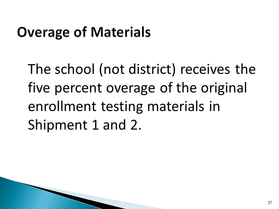 The school (not district) receives the five percent overage of the original enrollment testing materials in Shipment 1 and 2. 57