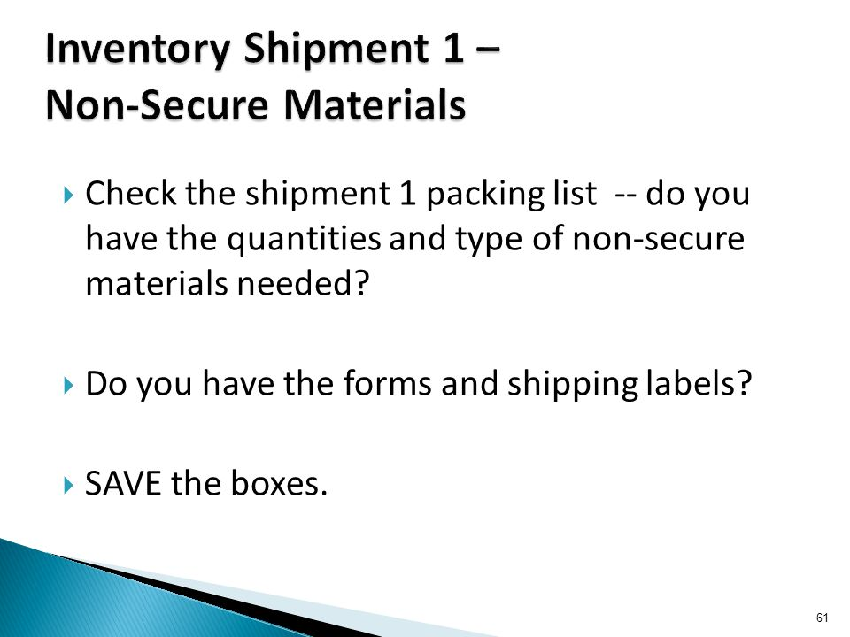  Check the shipment 1 packing list -- do you have the quantities and type of non-secure materials needed.