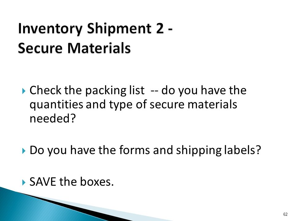  Check the packing list -- do you have the quantities and type of secure materials needed?  Do you have the forms and shipping labels?  SAVE the bo