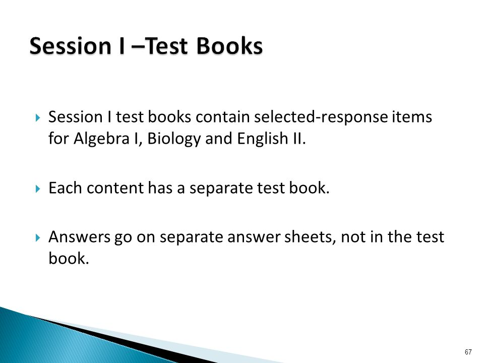  Session I test books contain selected-response items for Algebra I, Biology and English II.  Each content has a separate test book.  Answers go on