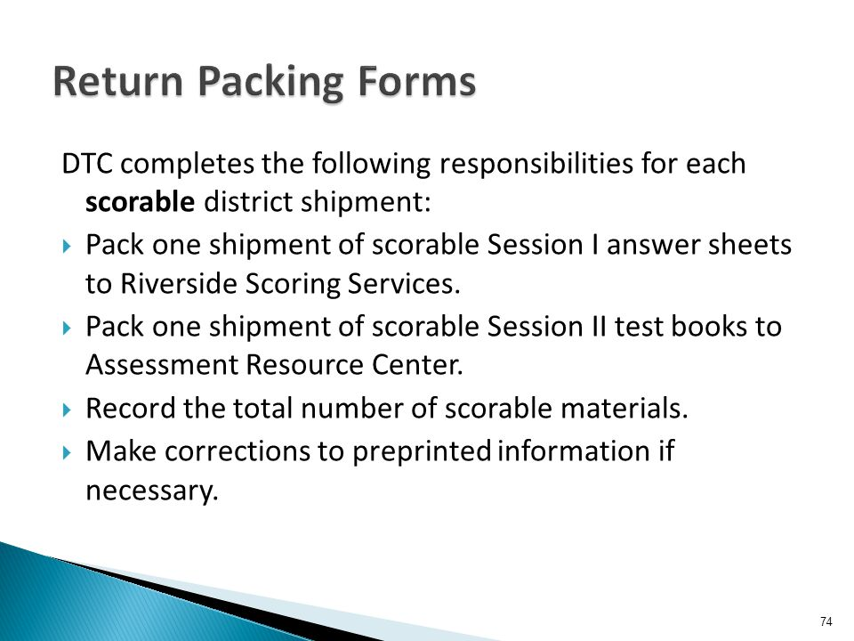 DTC completes the following responsibilities for each scorable district shipment:  Pack one shipment of scorable Session I answer sheets to Riverside Scoring Services.
