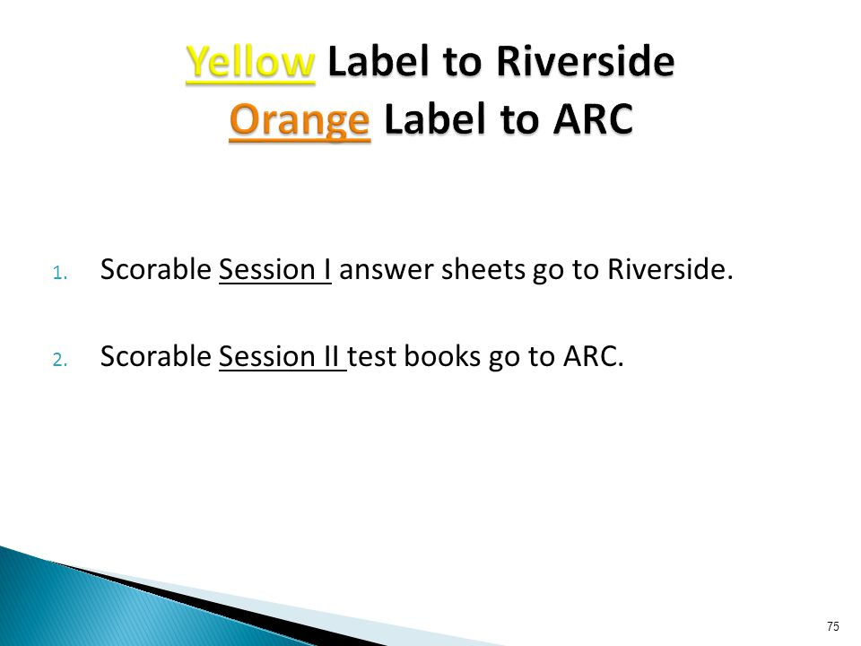1. Scorable Session I answer sheets go to Riverside. 2. Scorable Session II test books go to ARC. 75