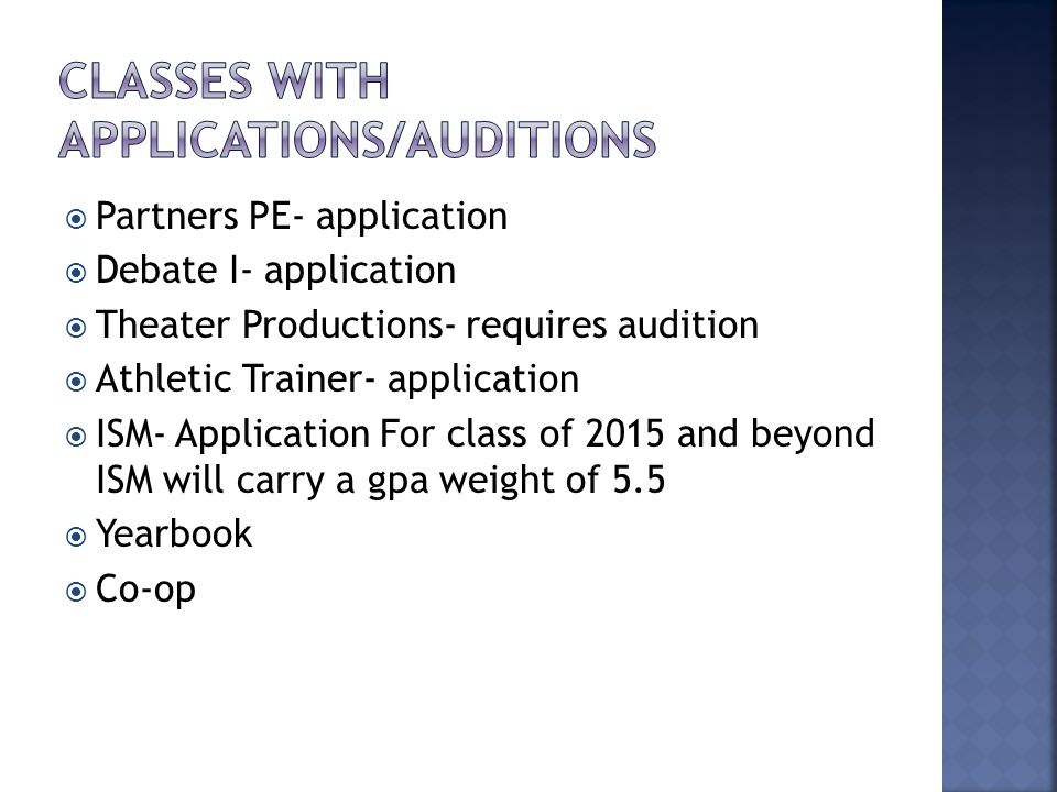  Partners PE- application  Debate I- application  Theater Productions- requires audition  Athletic Trainer- application  ISM- Application For class of 2015 and beyond ISM will carry a gpa weight of 5.5  Yearbook  Co-op