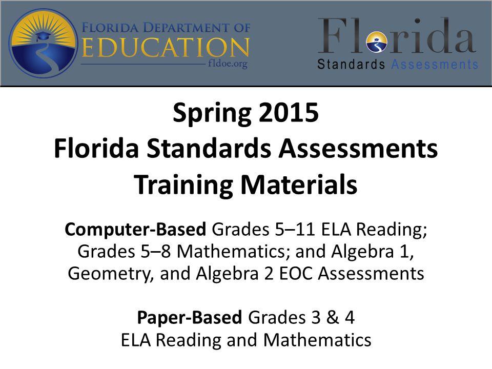 Spring 2015 Florida Standards Assessments Training Materials Computer-Based Grades 5–11 ELA Reading; Grades 5–8 Mathematics; and Algebra 1, Geometry, and Algebra 2 EOC Assessments Paper-Based Grades 3 & 4 ELA Reading and Mathematics
