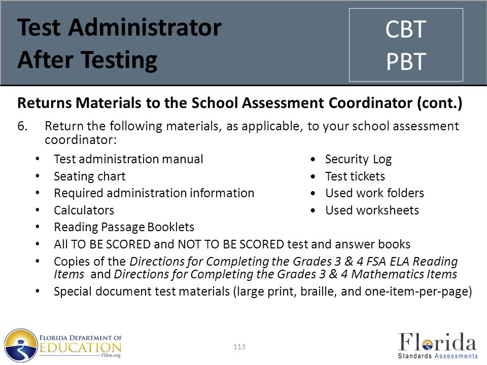 Test Administrator After Testing Returns Materials to the School Assessment Coordinator (cont.) 6.Return the following materials, as applicable, to your school assessment coordinator: Test administration manual Security Log Seating chart Test tickets Required administration information Used work folders Calculators Used worksheets Reading Passage Booklets All TO BE SCORED and NOT TO BE SCORED test and answer books Copies of the Directions for Completing the Grades 3 & 4 FSA ELA Reading Items and Directions for Completing the Grades 3 & 4 Mathematics Items Special document test materials (large print, braille, and one-item-per-page) 113 CBT PBT