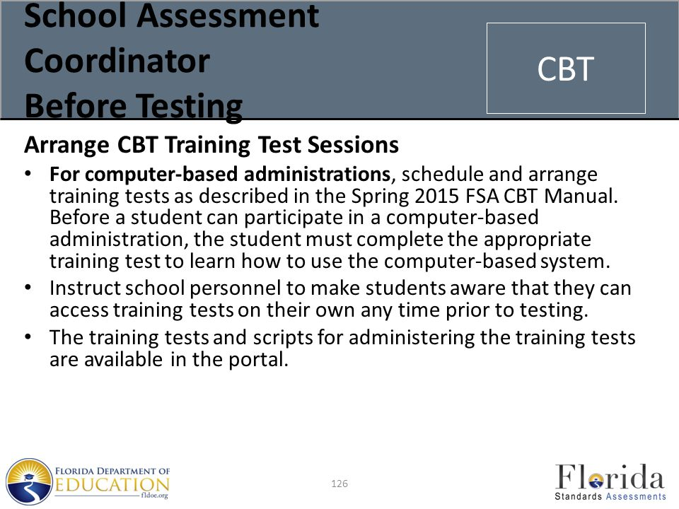 School Assessment Coordinator Before Testing Arrange CBT Training Test Sessions For computer-based administrations, schedule and arrange training tests as described in the Spring 2015 FSA CBT Manual.