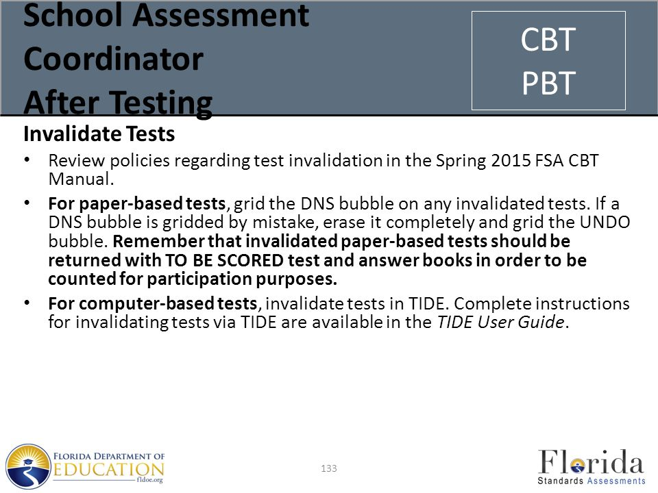 School Assessment Coordinator After Testing Invalidate Tests Review policies regarding test invalidation in the Spring 2015 FSA CBT Manual.