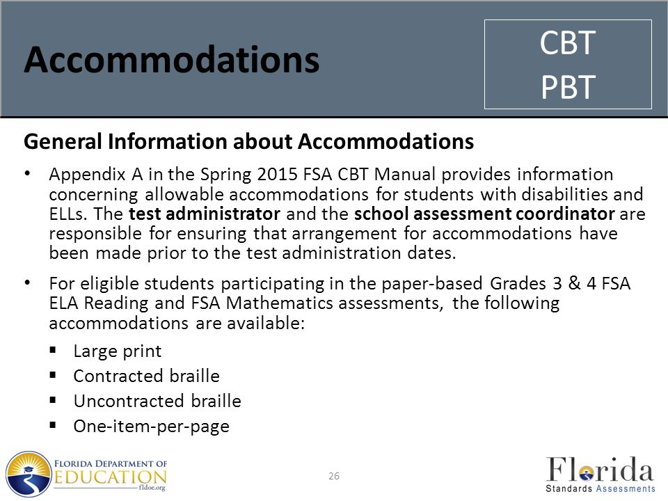 Accommodations General Information about Accommodations Appendix A in the Spring 2015 FSA CBT Manual provides information concerning allowable accommodations for students with disabilities and ELLs.