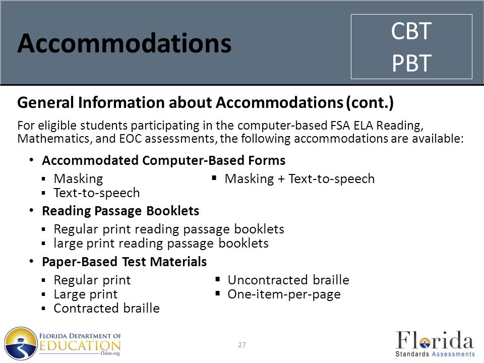 Accommodations General Information about Accommodations (cont.) For eligible students participating in the computer-based FSA ELA Reading, Mathematics, and EOC assessments, the following accommodations are available: Accommodated Computer-Based Forms  Masking  Masking + Text-to-speech  Text-to-speech Reading Passage Booklets  Regular print reading passage booklets  large print reading passage booklets Paper-Based Test Materials  Regular print  Uncontracted braille  Large print  One-item-per-page  Contracted braille 27 CBT PBT