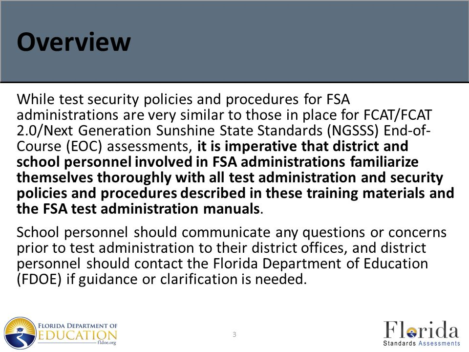 Overview While test security policies and procedures for FSA administrations are very similar to those in place for FCAT/FCAT 2.0/Next Generation Sunshine State Standards (NGSSS) End-of- Course (EOC) assessments, it is imperative that district and school personnel involved in FSA administrations familiarize themselves thoroughly with all test administration and security policies and procedures described in these training materials and the FSA test administration manuals.