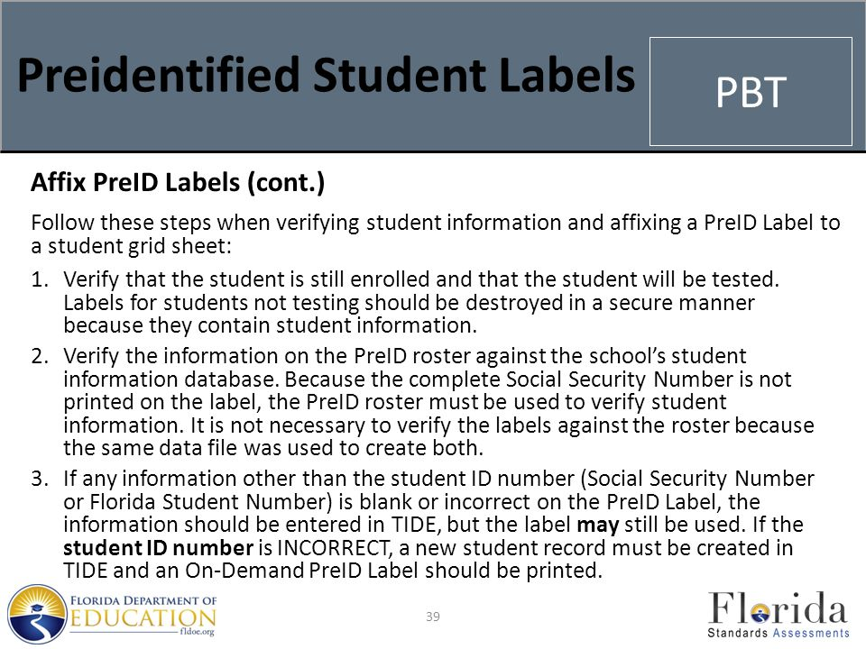Preidentified Student Labels Affix PreID Labels (cont.) Follow these steps when verifying student information and affixing a PreID Label to a student grid sheet: 1.Verify that the student is still enrolled and that the student will be tested.