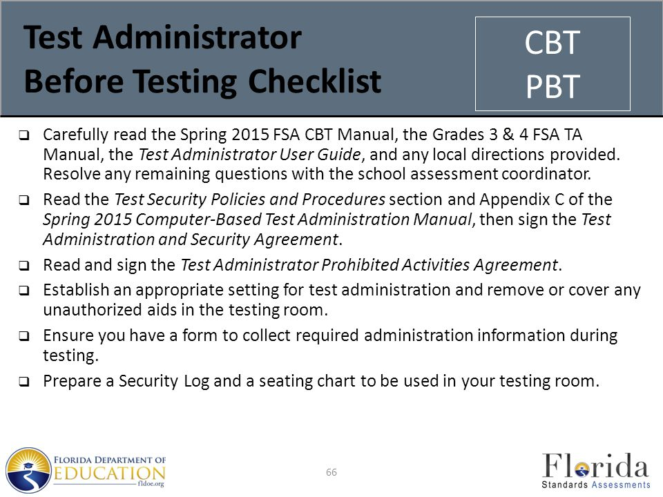 Test Administrator Before Testing Checklist  Carefully read the Spring 2015 FSA CBT Manual, the Grades 3 & 4 FSA TA Manual, the Test Administrator User Guide, and any local directions provided.