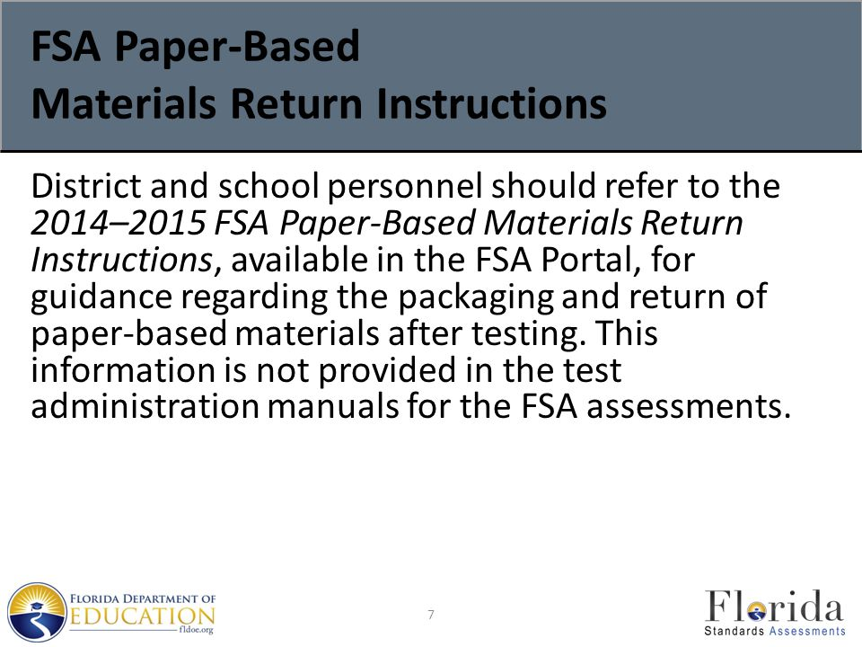FSA Paper-Based Materials Return Instructions District and school personnel should refer to the 2014–2015 FSA Paper-Based Materials Return Instructions, available in the FSA Portal, for guidance regarding the packaging and return of paper-based materials after testing.