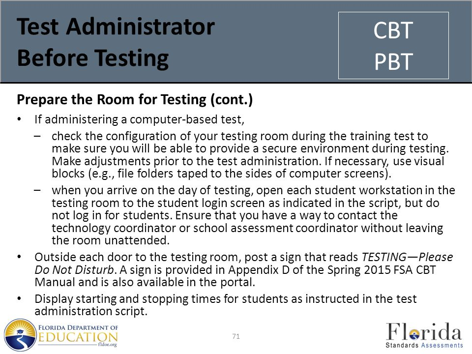 Test Administrator Before Testing Prepare the Room for Testing (cont.) If administering a computer-based test, –check the configuration of your testing room during the training test to make sure you will be able to provide a secure environment during testing.