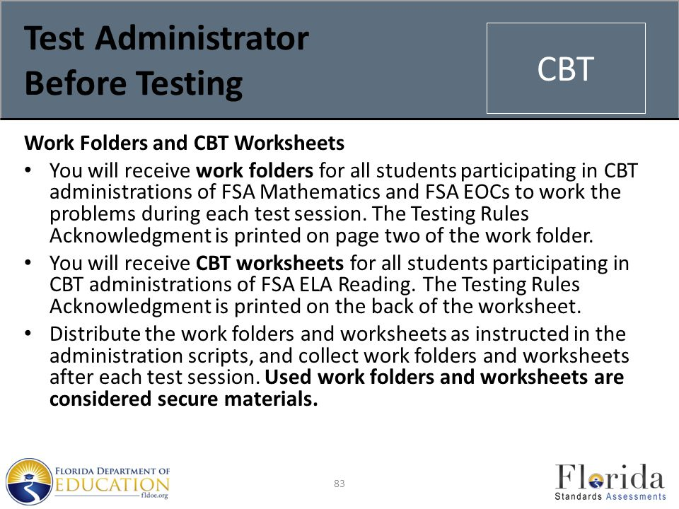 Test Administrator Before Testing Work Folders and CBT Worksheets You will receive work folders for all students participating in CBT administrations of FSA Mathematics and FSA EOCs to work the problems during each test session.